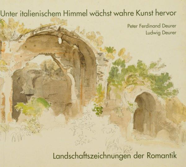 Unter italienischem Himmel wächst wahre Kunst hervor. Peter Ferdinand und Ludwig Deurer