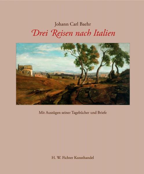 Johann Carl Baehr - Drei Reisen nach Italien. Mit Auszügen seiner Tagebücher und Briefe
